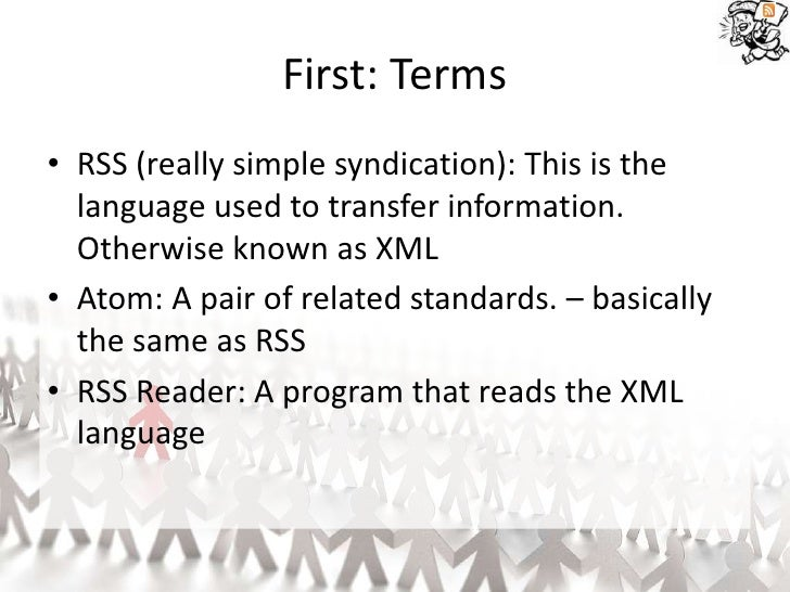 First: Terms • RSS (really simple syndication): This is the   language used to transfer information.   Otherwise known as ...