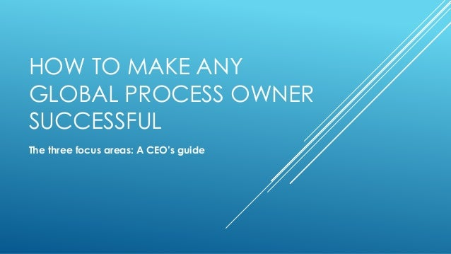 HOW TO MAKE ANY GLOBAL PROCESS OWNER SUCCESSFUL The three focus areas: A CEO's guide