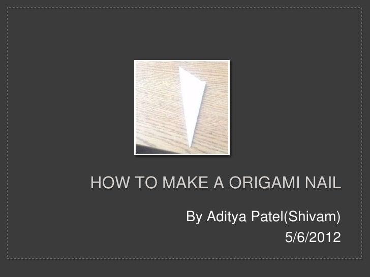 HOW TO MAKE A ORIGAMI NAIL         By Aditya Patel(Shivam)                        5/6/2012