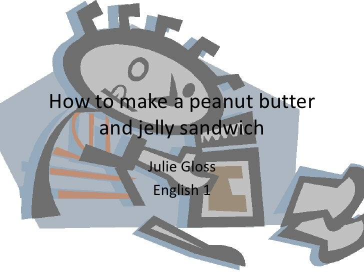 How to make a peanut butter and jelly sandwich<br />Julie Gloss<br />English 1<br />