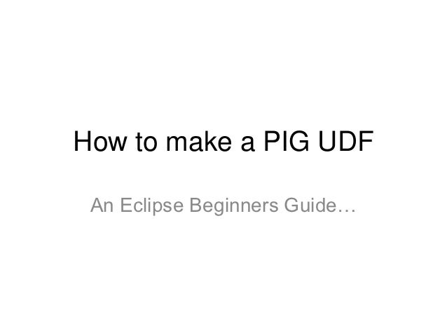 How to make a PIG UDF An Eclipse Beginners Guide…