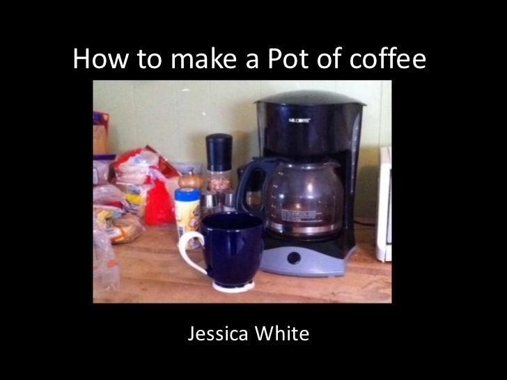 How to make a Pot of coffee        Jessica White