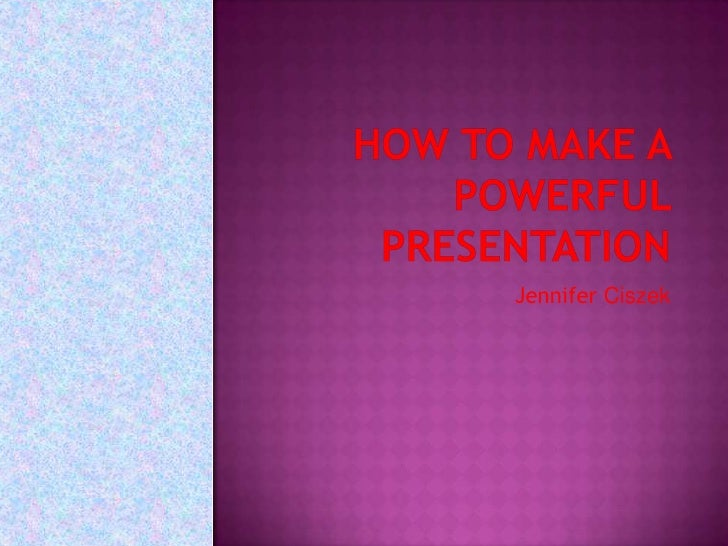 How to Make a Powerful Presentation<br />Jennifer Ciszek<br />