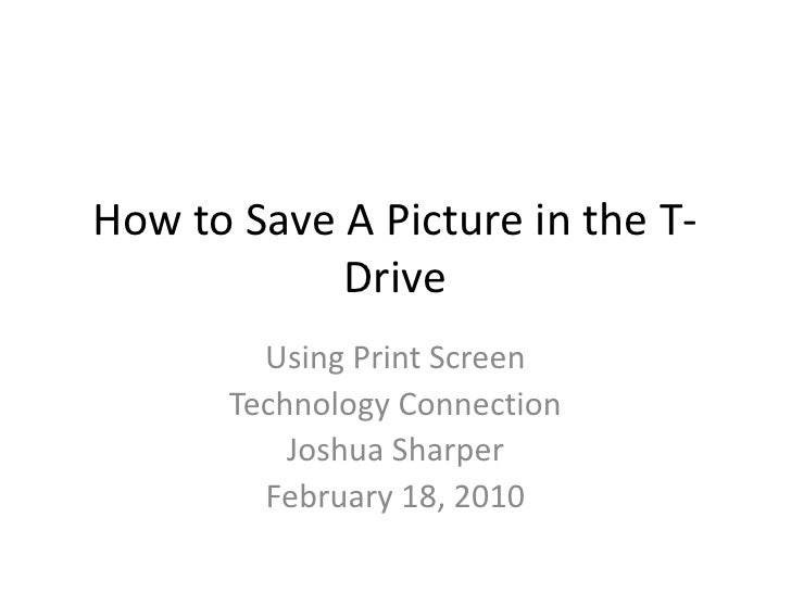 How to Save A Picture in the T- Drive<br />Using Print Screen<br />Technology Connection<br />Joshua Sharper<br />February...