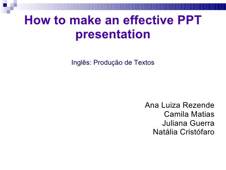 How to make an effective PPT presentation Inglês: Produção de Textos Ana Luiza Rezende Camila Matias Juliana Guerra Natáli...
