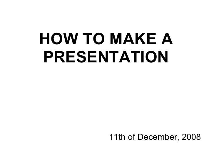 HOW TO MAKE A PRESENTATION <ul><ul><li>11th of December, 2008 </li></ul></ul>