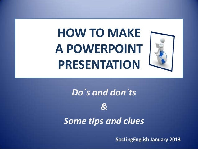 HOW TO MAKEA POWERPOINTPRESENTATION   Do´s and don´ts          & Some tips and clues             SocLingEnglish January 2013