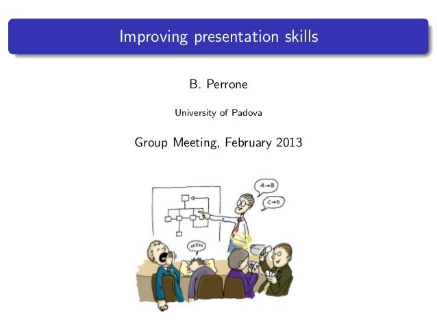 Improving presentation skillsB. PerroneUniversity of PadovaGroup Meeting, February 2013