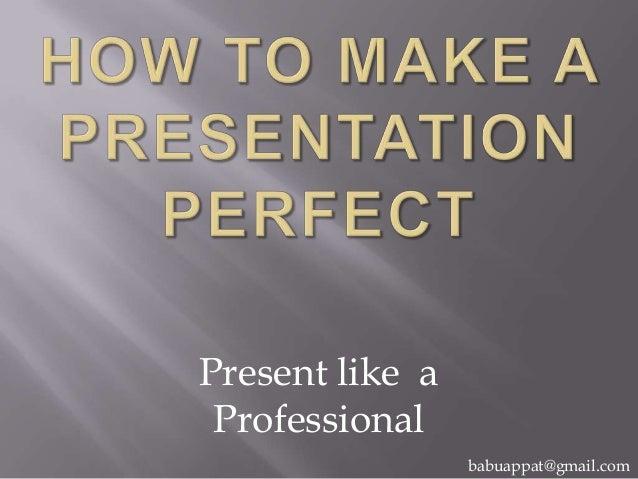 Present like a Professional babuappat@gmail.com