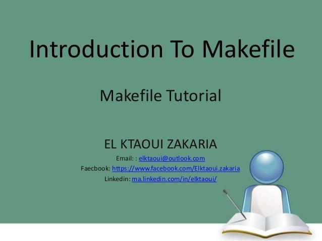 Introduction To Makefile Makefile Tutorial EL KTAOUI ZAKARIA Email: : elktaoui@outlook.com Faecbook: https://www.facebook....