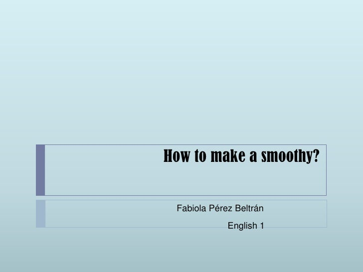How to make a smoothy?<br />Fabiola Pérez Beltrán<br />English1<br />