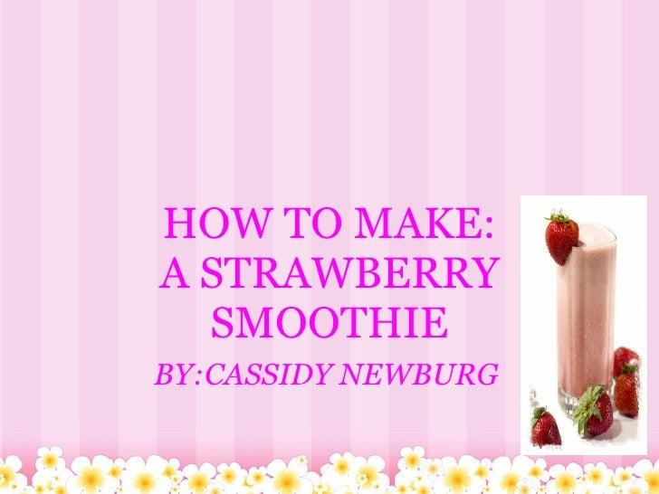 HOW TO MAKE: A STRAWBERRY SMOOTHIE   BY:CASSIDY NEWBURG