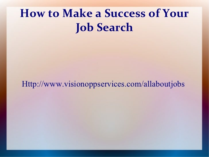 How to Make a Success of Your        Job SearchHttp://www.visionoppservices.com/allaboutjobs