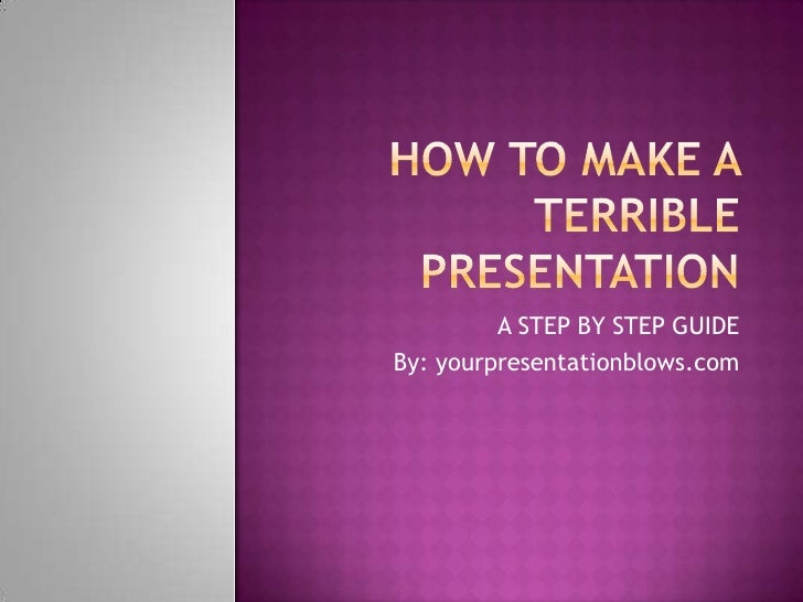 How To Make A Terrible Presentation<br />A STEP BY STEP GUIDE<br />By: yourpresentationblows.com<br />