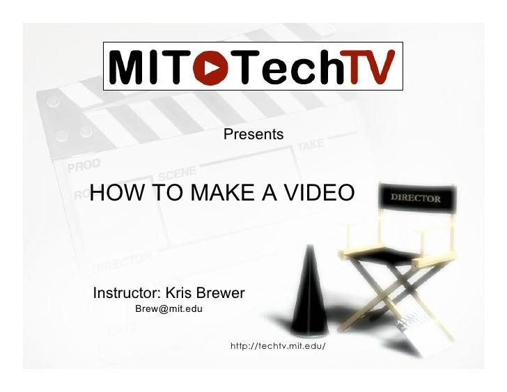 Presents   HOW TO MAKE A VIDEO    Instructor: Kris Brewer       Brew@mit.edu                        http://techtv.mit.edu/