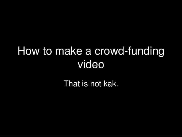 How to make a crowd-funding video That is not kak.