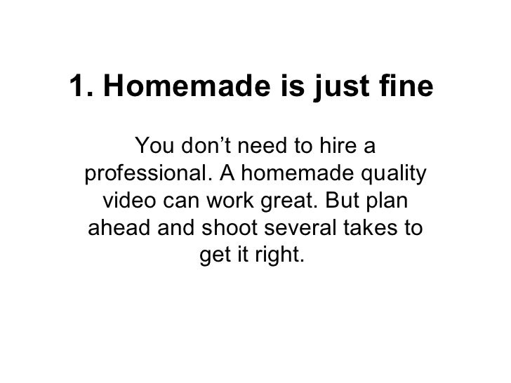 1. Homemade is just fine      You don't need to hire a professional. A homemade quality   video can work great. But plan a...