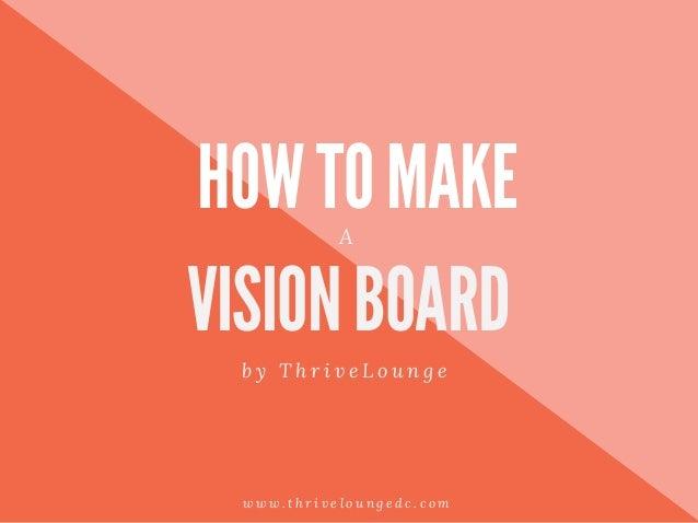 HOW TO MAKE VISION BOARD b y T h r i v e L o u n g e A w w w . t h r i v e l o u n g e d c . c o m