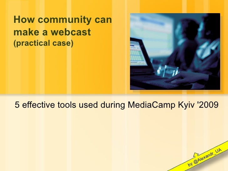 How community can make a webcast (practical case) 5 effective tools used during MediaCamp Kyiv '2009 by @Alexandr_UA