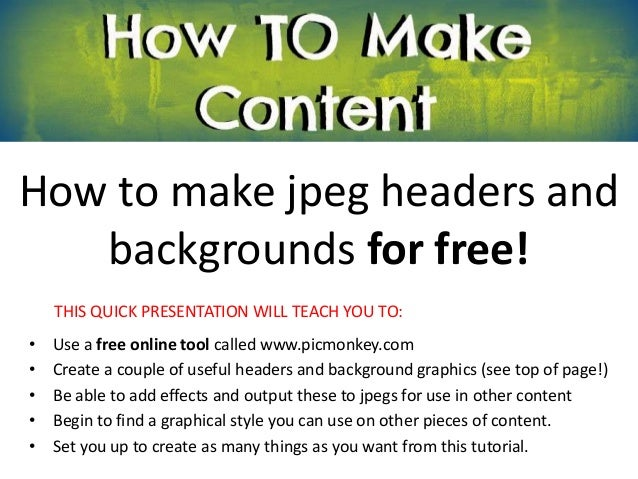 How to make jpeg headers and   backgrounds for free!    THIS QUICK PRESENTATION WILL TEACH YOU TO:•   Use a free online to...