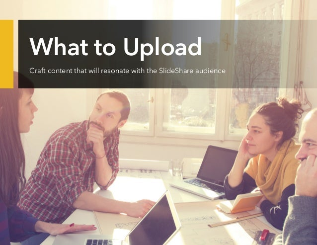 What to Upload Craft content that will resonate with the SlideShare audience