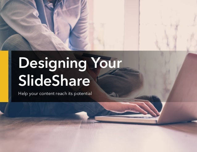 Designing Your SlideShare Help your content reach its potential