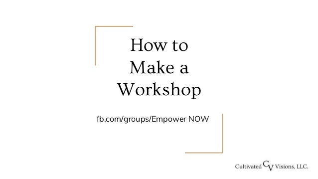 How to Make a Workshop fb.com/groups/Empower NOW