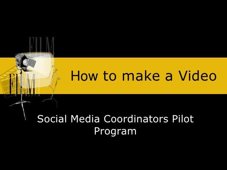 How to make a Video<br />Social Media Coordinators Pilot Program<br />