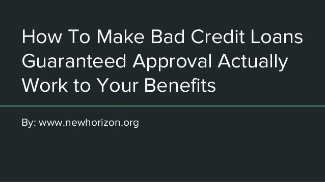 How To Make Bad Credit Loans Guaranteed Approval Actually Work to Your Benefits By: www.newhorizon.org