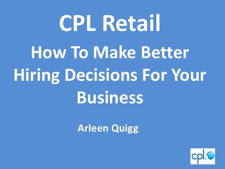 CPL Retail  How To Make BetterHiring Decisions For Your        Business        Arleen Quigg