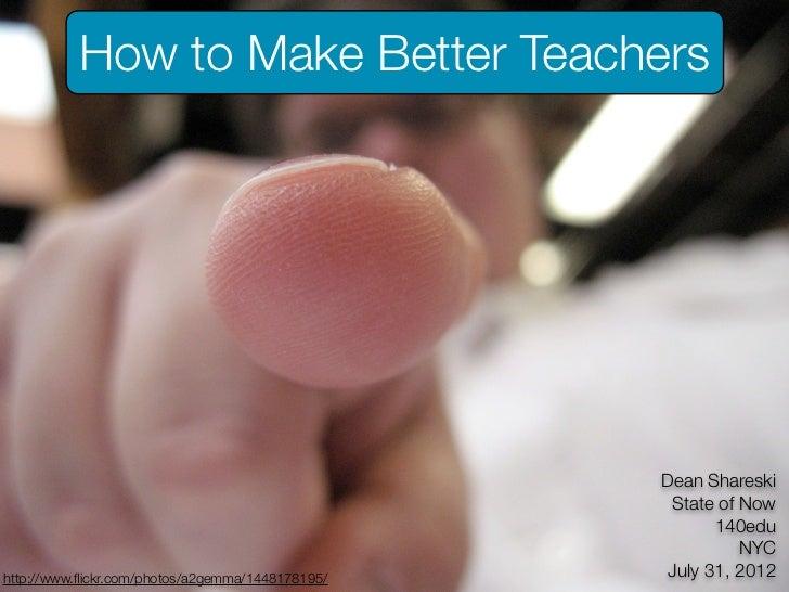 How to Make Better Teachers                                                  Dean Shareski                                ...