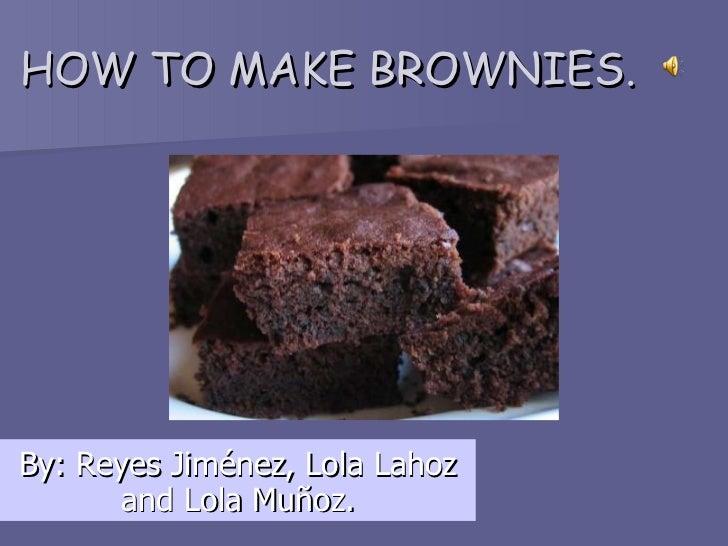 HOW TO MAKE BROWNIES. By: Reyes Jiménez, Lola Lahoz and Lola Muñoz.