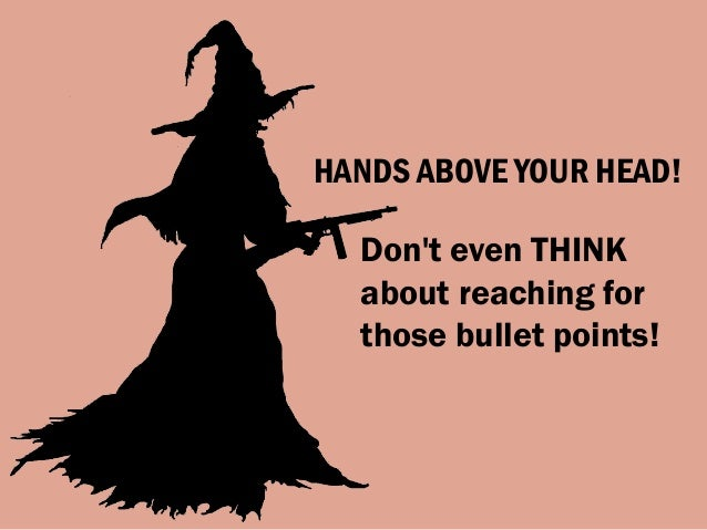 HANDS ABOVE YOUR HEAD! Don't even THINK about reaching for those bullet points!