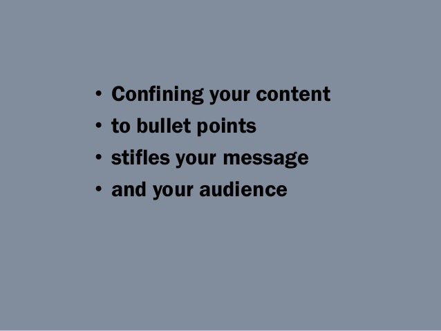 • Confining your content • to bullet points • stifles your message • and your audience