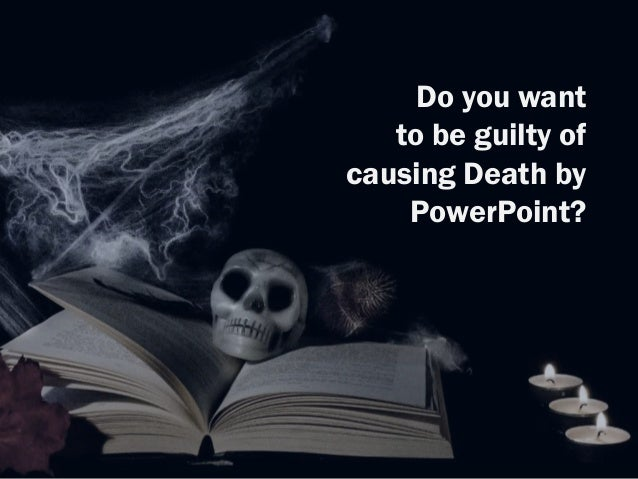 Do you want to be guilty of causing Death by PowerPoint?