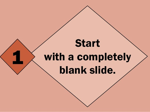 Start with a completely blank slide. 1