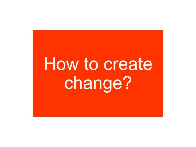How to create  change?