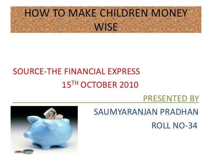 HOW TO MAKE CHILDREN MONEY            WISESOURCE-THE FINANCIAL EXPRESS          15TH OCTOBER 2010                         ...