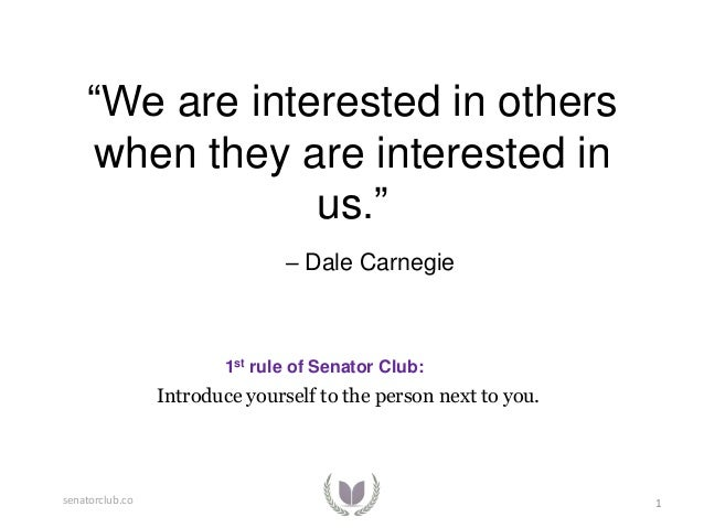 """We are interested in others when they are interested in us."" – Dale Carnegie  1st rule of Senator Club:  Introduce yourse..."