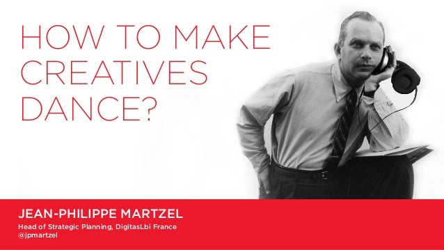 JEAN-PHILIPPE MARTZEL Head of Strategic Planning, DigitasLbi France @jpmartzel HOW TO MAKE CREATIVES DANCE?