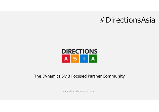 w w w . d i r e c t i o n s a s i a . c o m The Dynamics SMB Focused Partner Community #DirectionsAsia