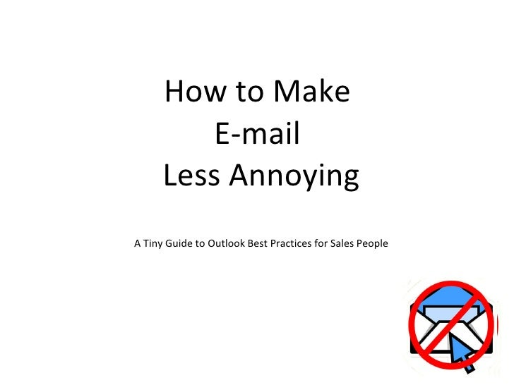How to Make  E-mail  Less Annoying A Tiny Guide to Outlook Best Practices for Sales People
