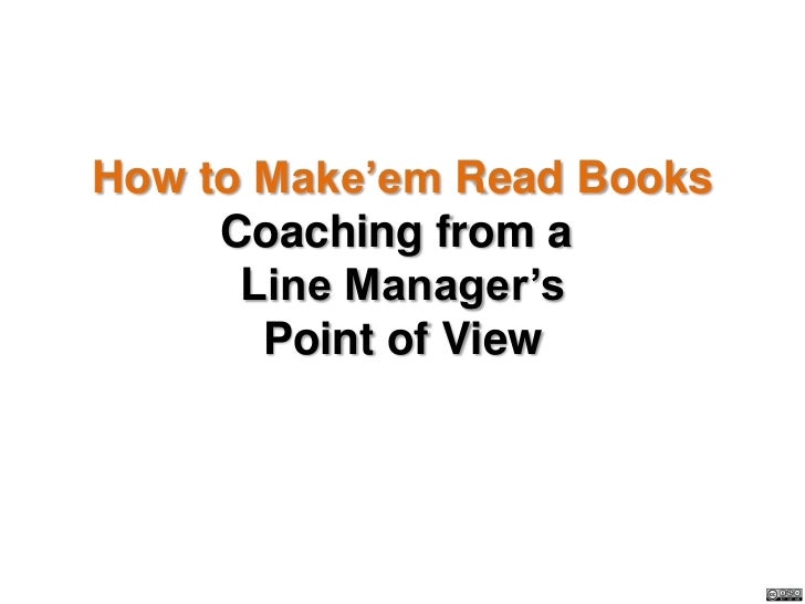 How to Make'em Read Books     Coaching from a      Line Manager's       Point of View