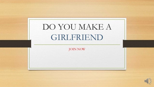 DO YOU MAKE A GIRLFRIEND JOIN NOW