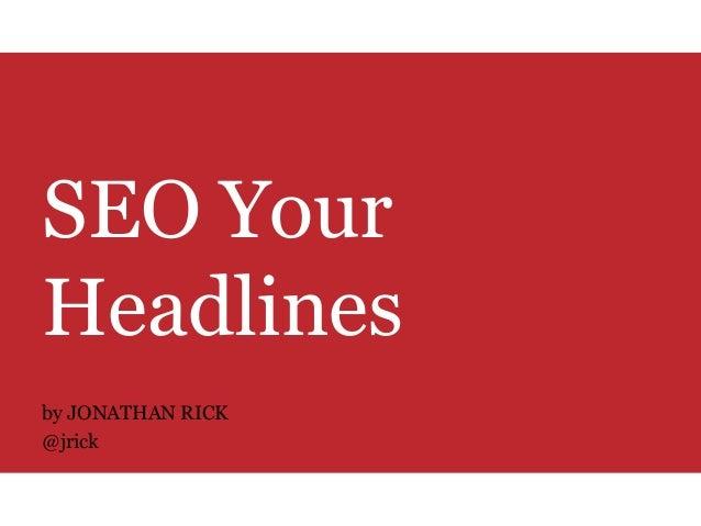 SEO Your Headlines by JONATHAN RICK @jrick