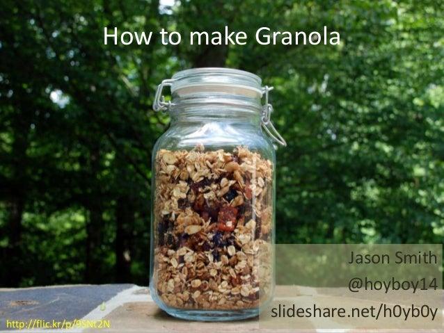 How to make Granola Jason Smith @hoyboy14 slideshare.net/h0yb0y http://flic.kr/p/9SNt2N