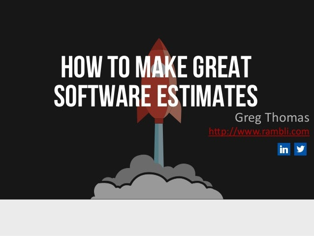 HOW TO MAKE GREAT SOFTWARE ESTIMATESGreg Thomas http://www.rambli.com
