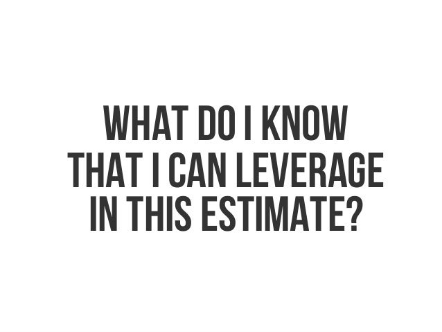 What do I know that I can leverage in this estimate?