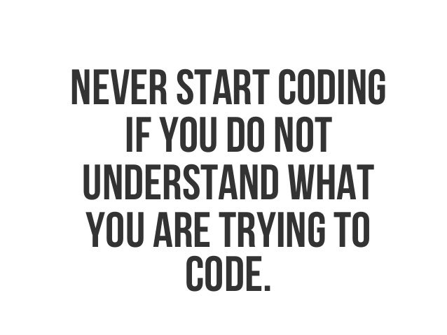 Never start coding if you do not understand what you are trying to code.