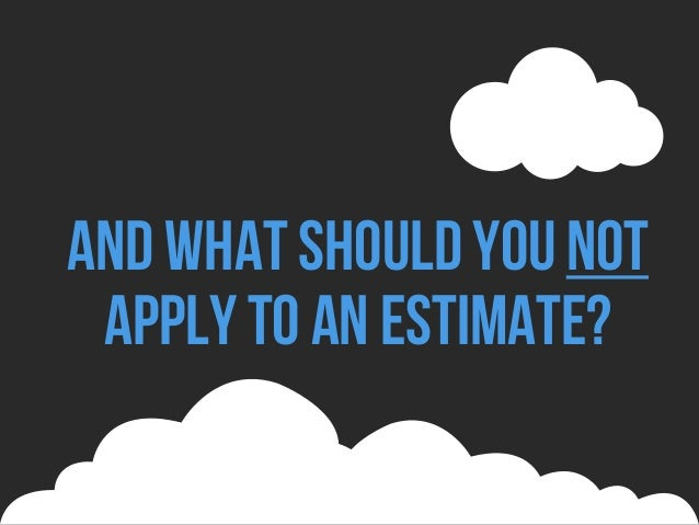 And what should younot apply to an estimate?